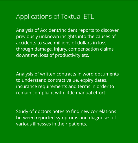 Applications of Textual ETL  Analysis of Accident/Incident reports to discover previously unknown insights into the causes of accidents to save millions of dollars in loss through damage, injury, compensation claims, downtime, loss of productivity etc.   Analysis of written contracts in word documents to understand contract value, expiry dates, insurance requirements and terms in order to remain compliant with little manual effort.   Study of doctors notes to find new correlations between reported symptoms and diagnoses of various illnesses in their patients.