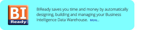 BIReady saves you time and money by automatically designing, building and managing your Business Intelligence Data Warehouse.  More...