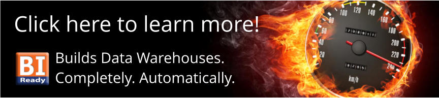 Click here to learn more! Builds Data Warehouses. Completely. Automatically.